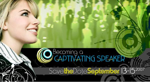 ALERT! ANNOUNCING: Becoming a Captivating Speaker conference - September 13-15, 2007 - Register NOW!